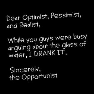dear-optimist-pessimist-and-realist-while-you-guys-were-busy-arguing-about-the-glass-of-water-i-drink-it-sincerly-the-opportunist